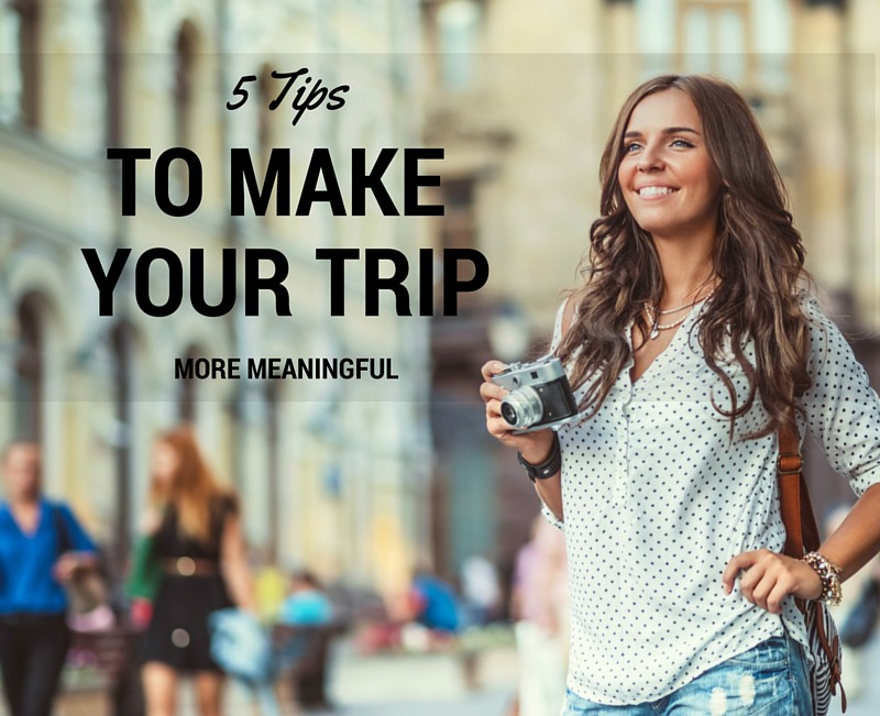 5 tips to make your trip more meaningful